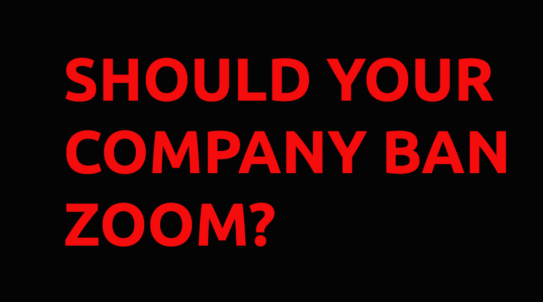 Should Your Company Ban Zoom?