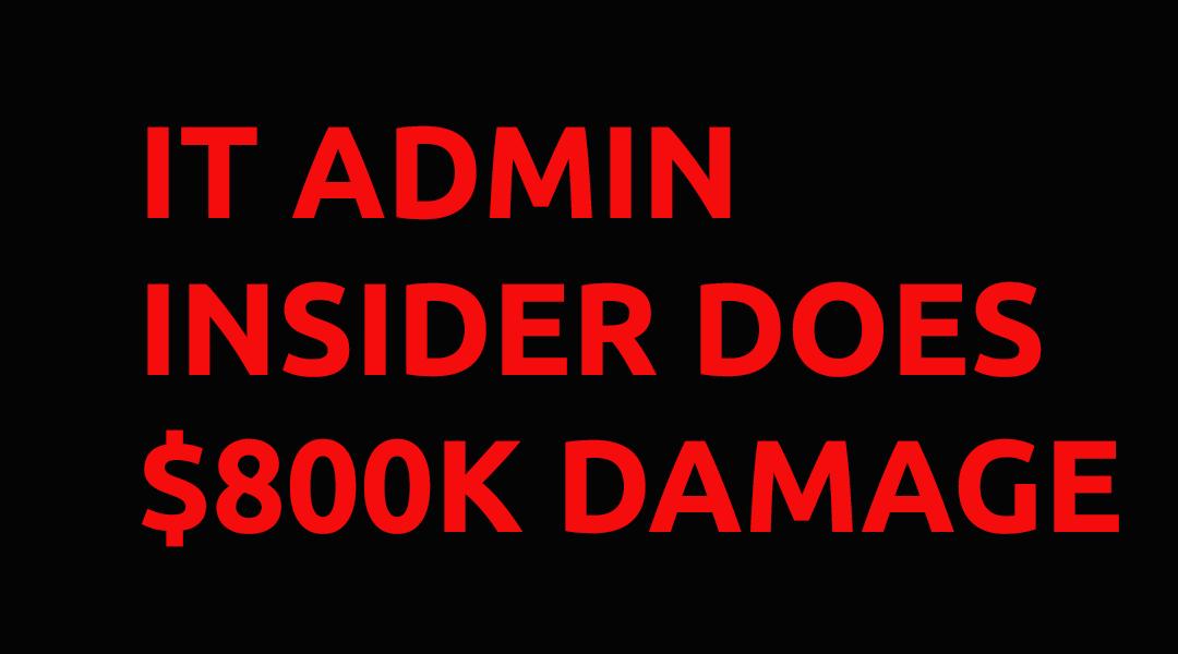 Insider Threat $800K Rogue Admin